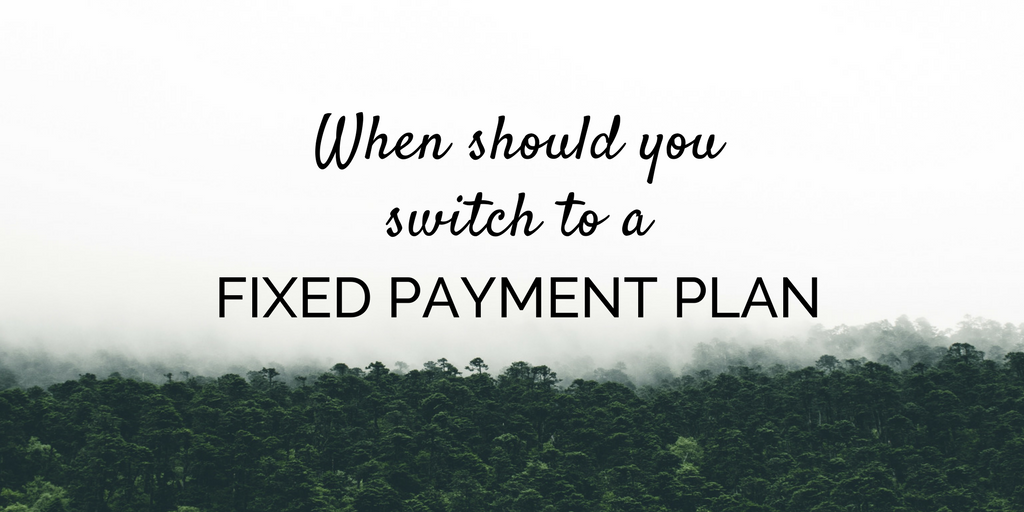 When should you switch to a fixed payment plan?