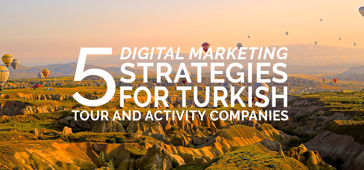 5 digital marketing strategies for Turkish tour and activity companies