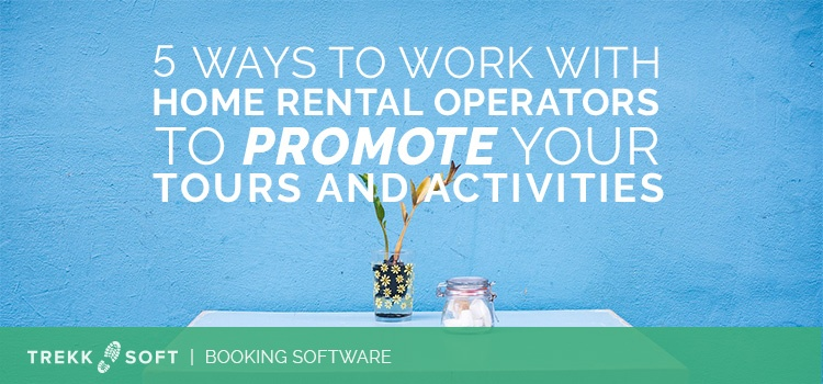 5 ways to work with home rental operators to promote your tours and activities