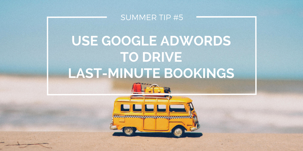 Summer tip #5 - Use Google AdWords to drive last-minute bookings