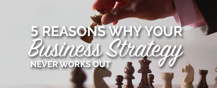 5 reasons why your business strategy never works out