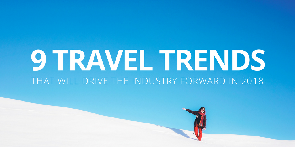 9 travel trends that will drive the industry forward in 2018