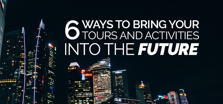 6 ways to bring your tours and activities into the future